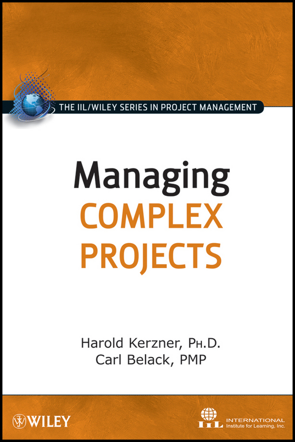 Managing Complex Projects By: Carl Belack,Harold R. Kerzner,International Institute for Learning