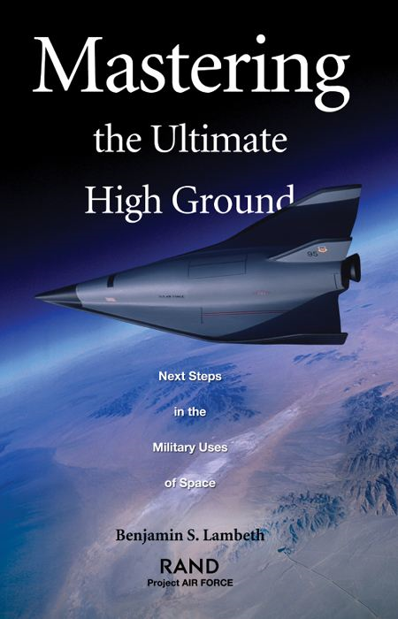 Mastering the Ultimate High Ground: Next Steps in the Military Uses of Space By: Benjamin S. Lambeth