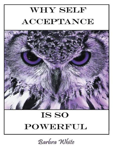 Why Self Acceptance is So Powerful By: Barbra White
