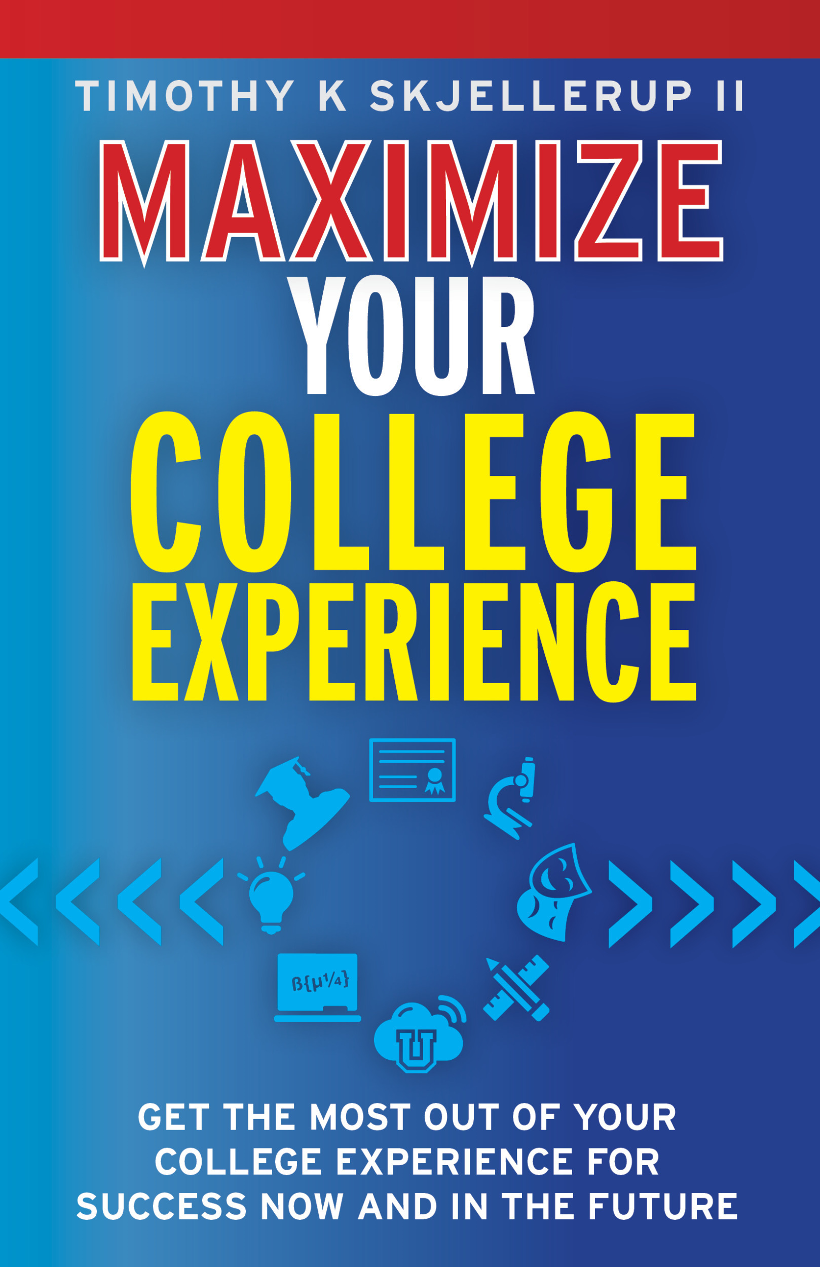 Maximize Your College Experience : Get the Most Out of Your College Experience for Success Now and In the Future