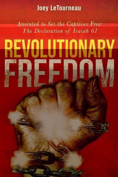 Revolutionary Freedom: Anointed to Set the Captives Free: The Declaration of Isaiah By: Joey LeTourneau