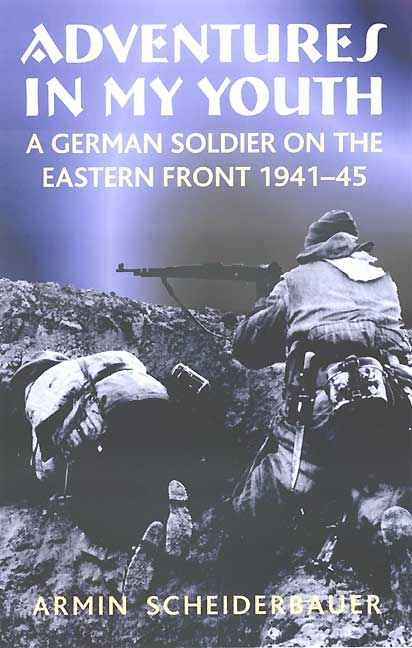 Adventures in My Youth: A German Soldier on the Eastern Front 1941-45 By: Armin Scheiderbauer