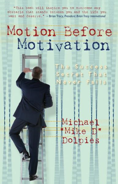 Motion Before Motivation, The Success Secret That Never Fails By: Mike Dolpies