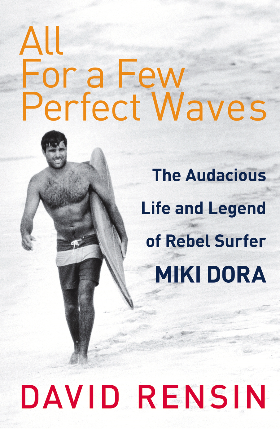 All For A Few Perfect Waves The Audacious Life and Legend of Rebel Surfer Miki Dora
