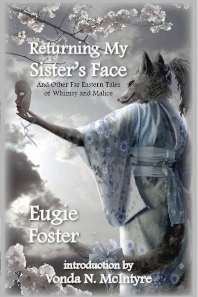 Returning My Sister's Face and Other Far Eastern Tales of Whimsy and Malice By: Eugie Foster
