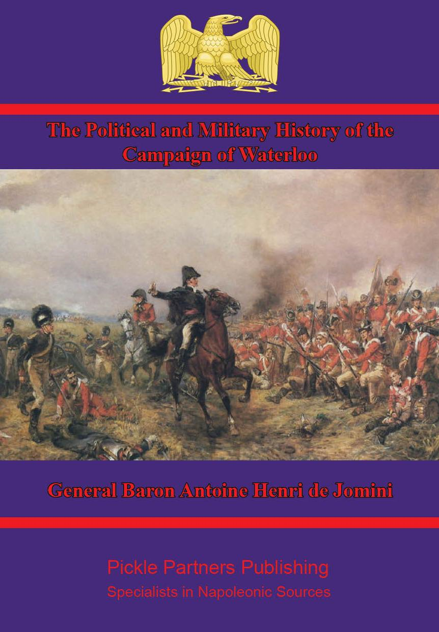 The Political and Military History of the Campaign of Waterloo [Illustrated Edition] By: General Baron Antoine Henri de Jomini