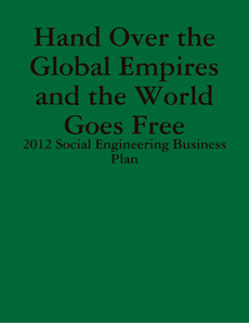 Hand Over the Global Empires and the World Goes Free - 2012 Social Engineering Business Plan By: Gabriel Kullos