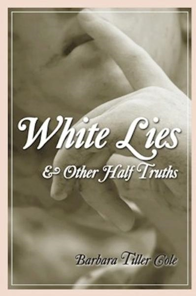 White Lies and Other Half Truths By: Barbara Tiller Cole