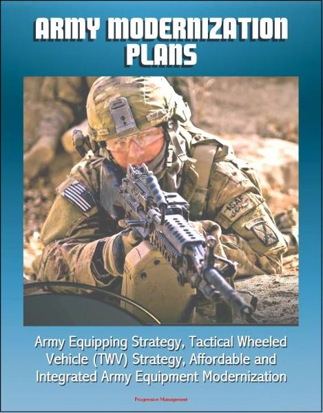 Army Modernization Plans, Army Equipping Strategy, Tactical Wheeled Vehicle (TWV) Strategy, Affordable and Integrated Army Equipment Modernization By: Progressive Management