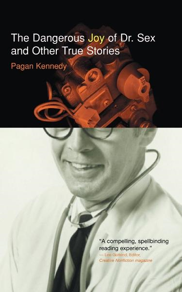 The Dangerous Joy of Dr. Sex and Other True Stories By: Pagan Kennedy