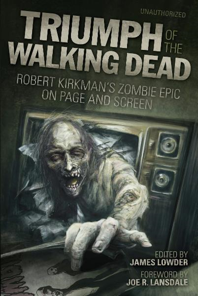 Triumph of The Walking Dead By: Arnold T. Blumberg,Brendan Riley,Craig Fischer,David Hopkins,Jay Bonansinga,Jonathan Maberry,Kay Steiger,Kenneth Hite,Kim Paffenroth,Kyle William Bishop,Lisa Morton,Ned Vizzini,Scott Kenemore,Steven Schlozman,Vince Liaguno