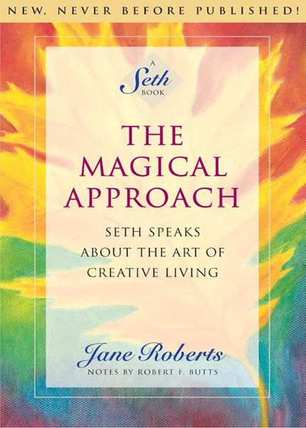 The Magical Approach: Seth Speaks About the Art of Creative Living By: Jane Roberts, Notes by Robert F. Butts