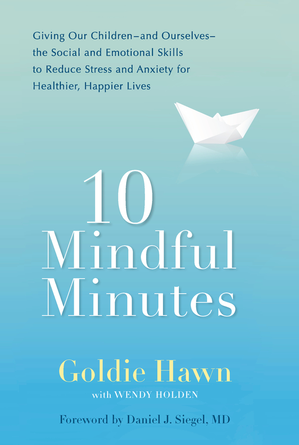 10 Mindful Minutes: Giving Our Children--and Ourselves--the Social and Emotional Skills to Reduce Stress and Anxiety for Healthier, Happy Lives By: Goldie Hawn,Wendy Holden
