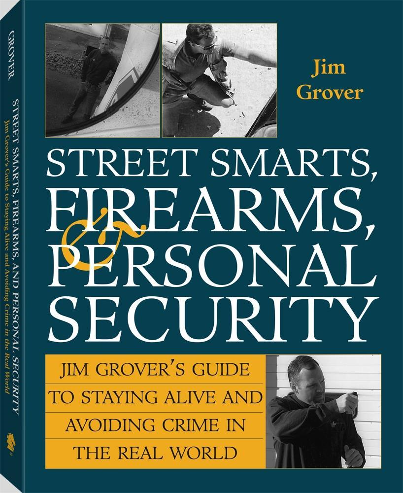 Jim Grover - Street Smarts, Firearms, And Personal Security: Jim Grover'S Guide To Staying Alive And Avoiding Crime In The Real World