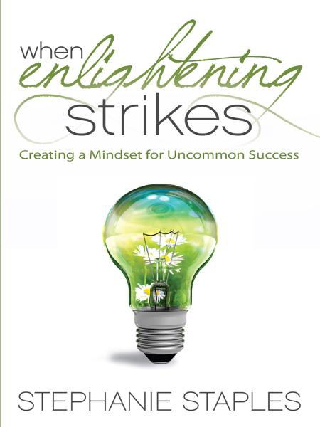 When Enlightening Strikes: Creating a Mindset for Uncommon Success By: Stephanie Staples
