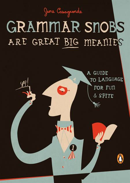 Grammar Snobs Are Great Big Meanies: A Guide to Language for Fun and Spite