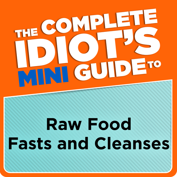 The Complete Idiot's Mini Guide to Raw Food Fasts and Cleanses