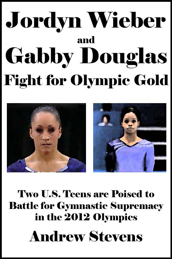 Jordyn Wieber and Gabby Douglas Fight for Olympic Gold: Two U.S. Teens are Poised to Battle for Gymnastic Supremacy in the 2012 Olympics [Article] By: Andrew Stevens