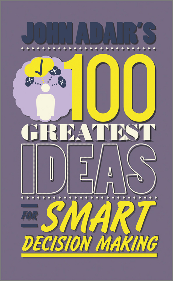 John Adair's 100 Greatest Ideas for Smart Decision Making By: John Adair
