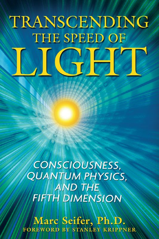 Transcending the Speed of Light: Consciousness, Quantum Physics, and the Fifth Dimension By: Marc Seifer, Ph.D.,Stanley Krippner, Ph.D.