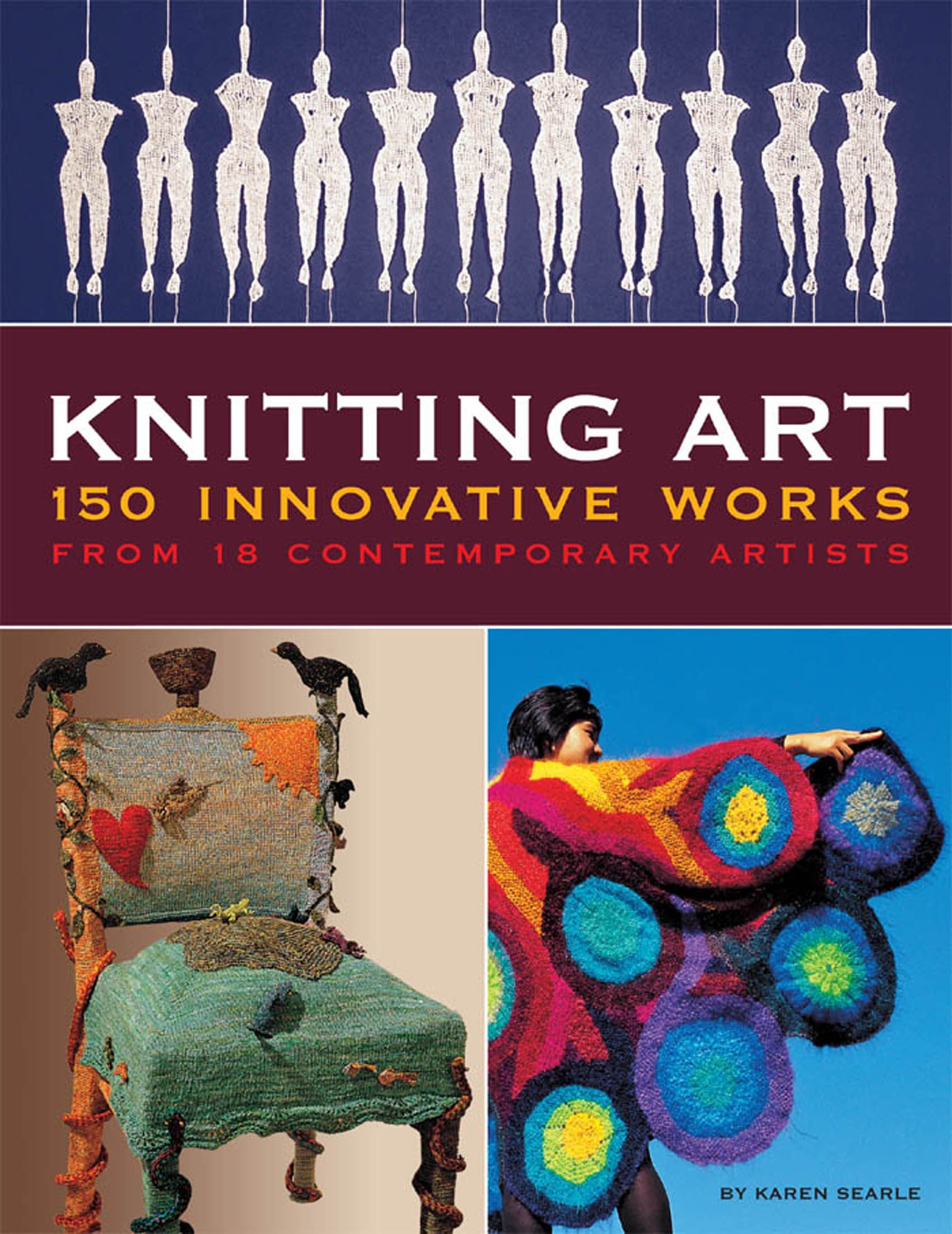 Knitting Art: 150 Innovative Works from 18 Contemporary Artists By: Karen Searle