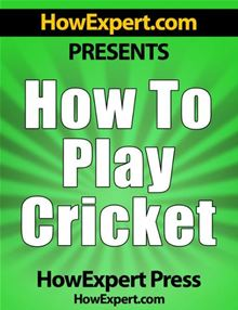 How To Play Cricket: Your Step-By-Step Guide To Playing Cricket