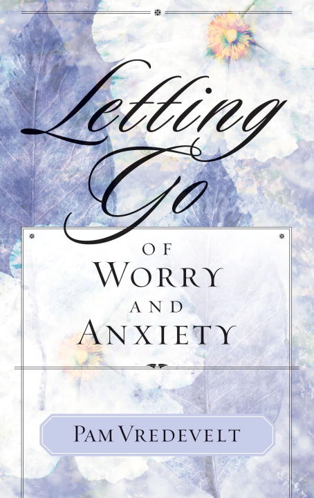 Letting Go of Worry and Anxiety By: Pam Vredevelt