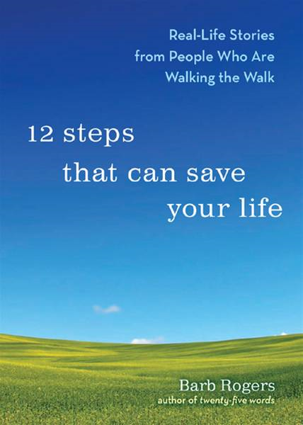 12 Steps That Can Save Your Life Real-Life Stories from People Who Are Walking the Walk By: Barb Rogers