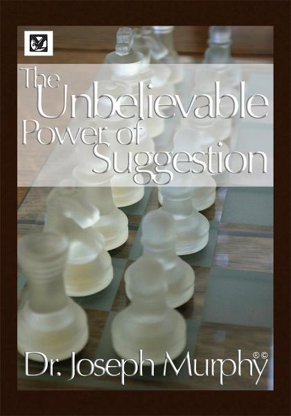 The Unbelievable Power of Suggestion By:  Dr. Joseph Murphy