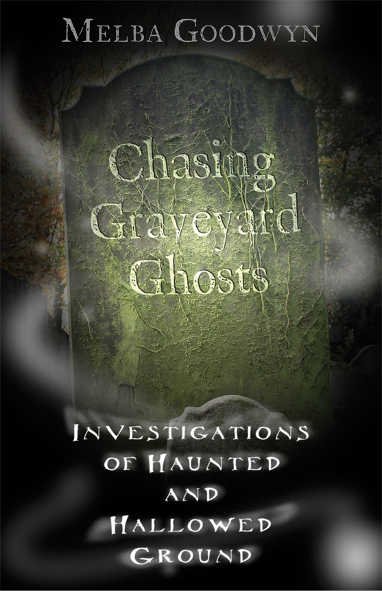 Chasing Graveyard Ghosts: Investigations of Haunted & Hallowed Ground By: Melba Goodwyn
