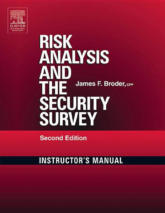 Risk Analysis and the Security Survey Instructor's Manual By: Broder, James F.