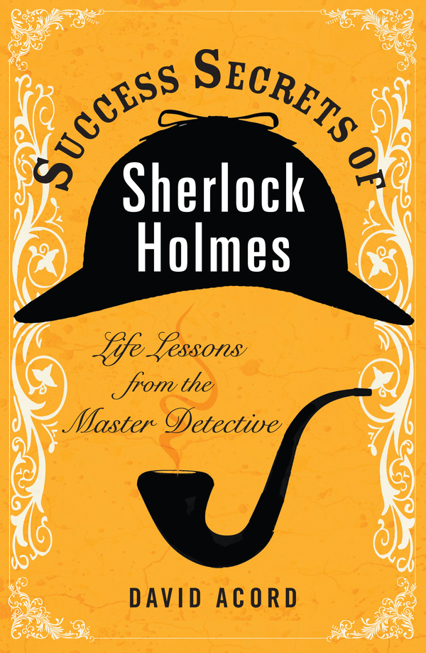 Success Secrets of Sherlock Holmes By: David Acord