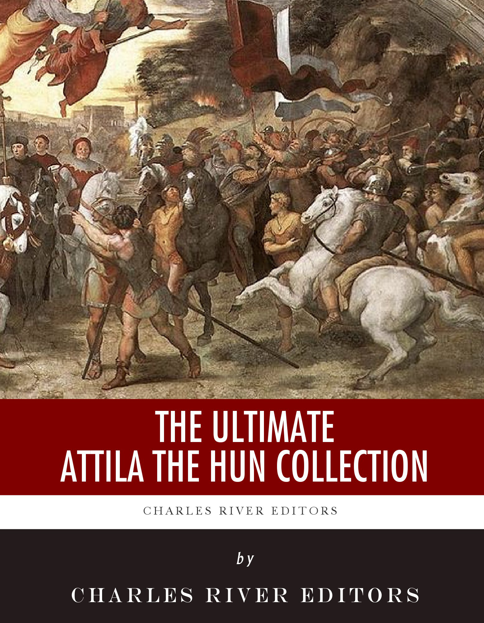 The Ultimate Attila the Hun Collection By: Charles River Editors, William Herbert , Jordanes