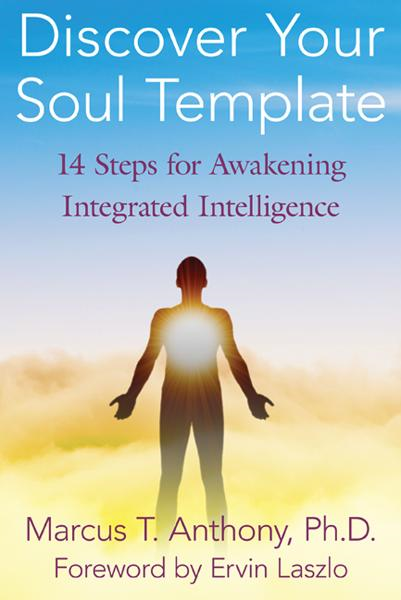 Discover Your Soul Template: 14 Steps for Awakening Integrated Intelligence By: Ervin Laszlo,Marcus T. Anthony, Ph.D.