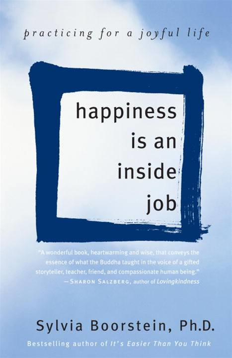 Happiness Is an Inside Job By: Sylvia Boorstein, Ph.D.