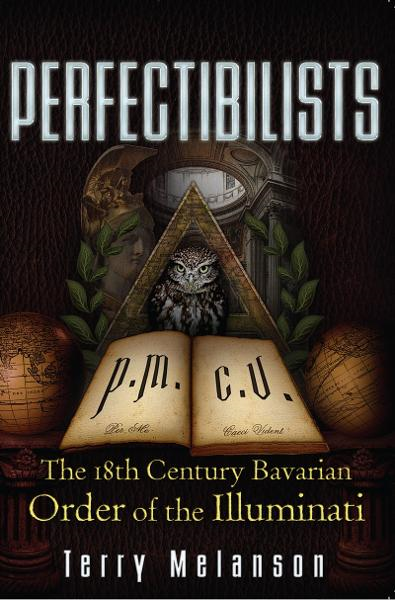 Perfectibilists: The 18th Century Bavarian Order of the Illuminati By: Terry Melanson