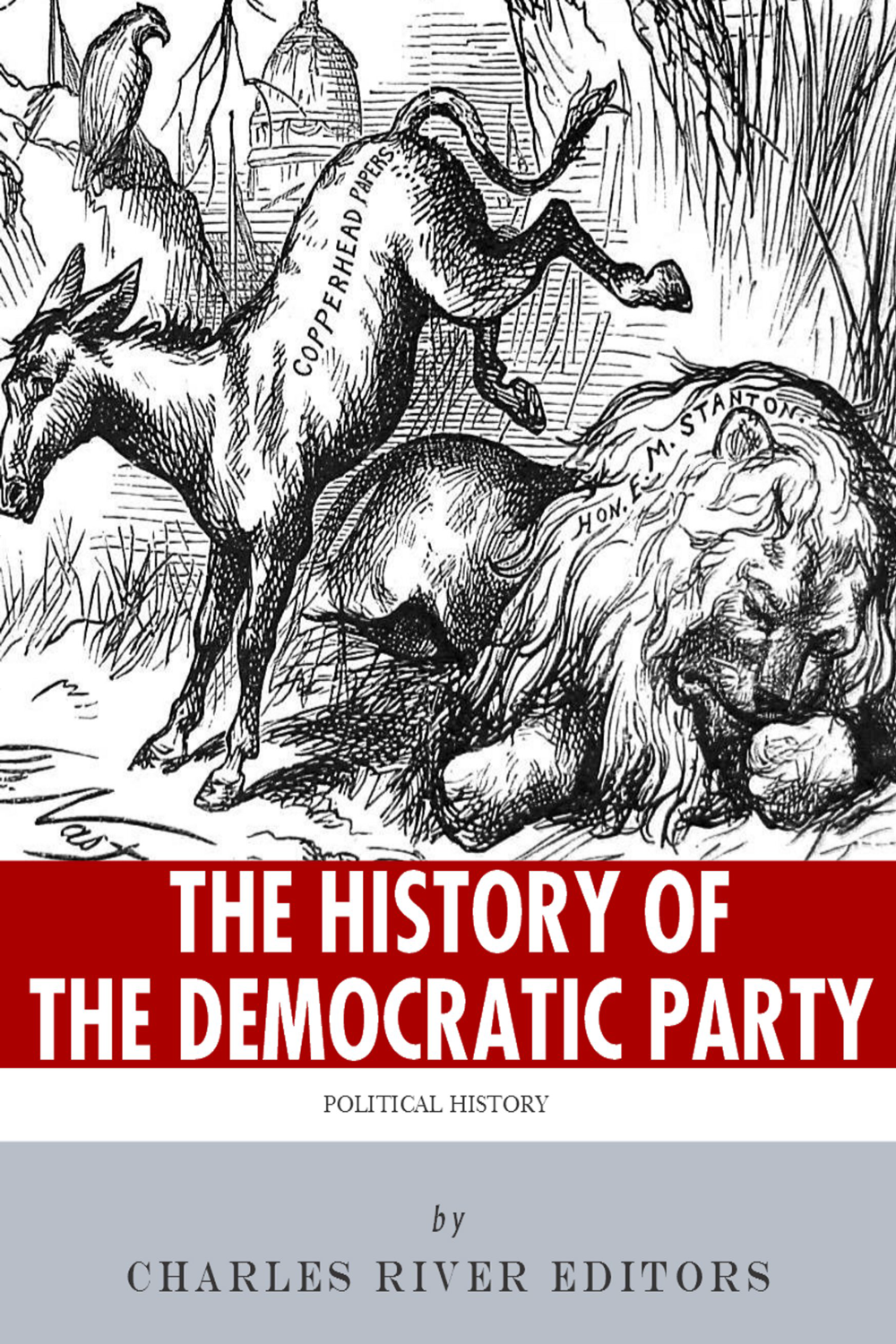 The History of the Democratic Party: A Political Primer By: Charles River Editors