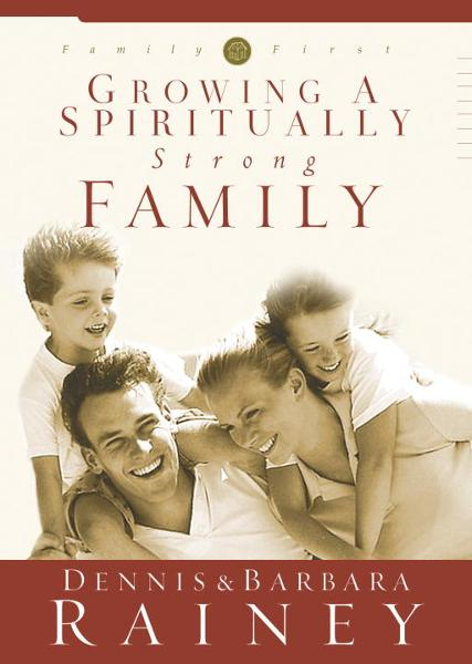 Growing a Spiritually Strong Family By: Barbara Rainey,Dennis Rainey
