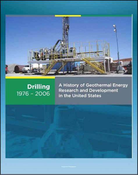 21st Century Geothermal Energy: A History of Geothermal Energy Research and Development in the United States - Volume 2 - Drilling 1976-2006 By: Progressive Management