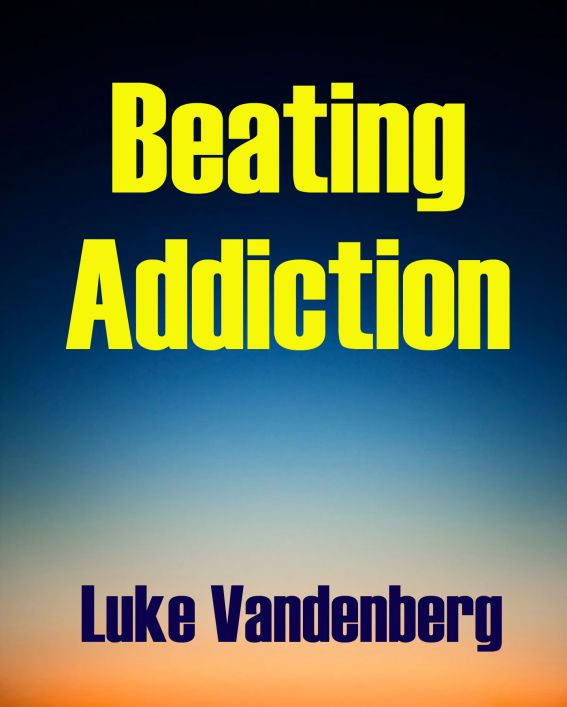 Beating Addiction: A Self-Help Guide By: Luke Vandenberg