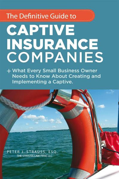 The Definitive Guide to Captive Insurance Companies By: Peter J. Strauss, J.D., LL.M.