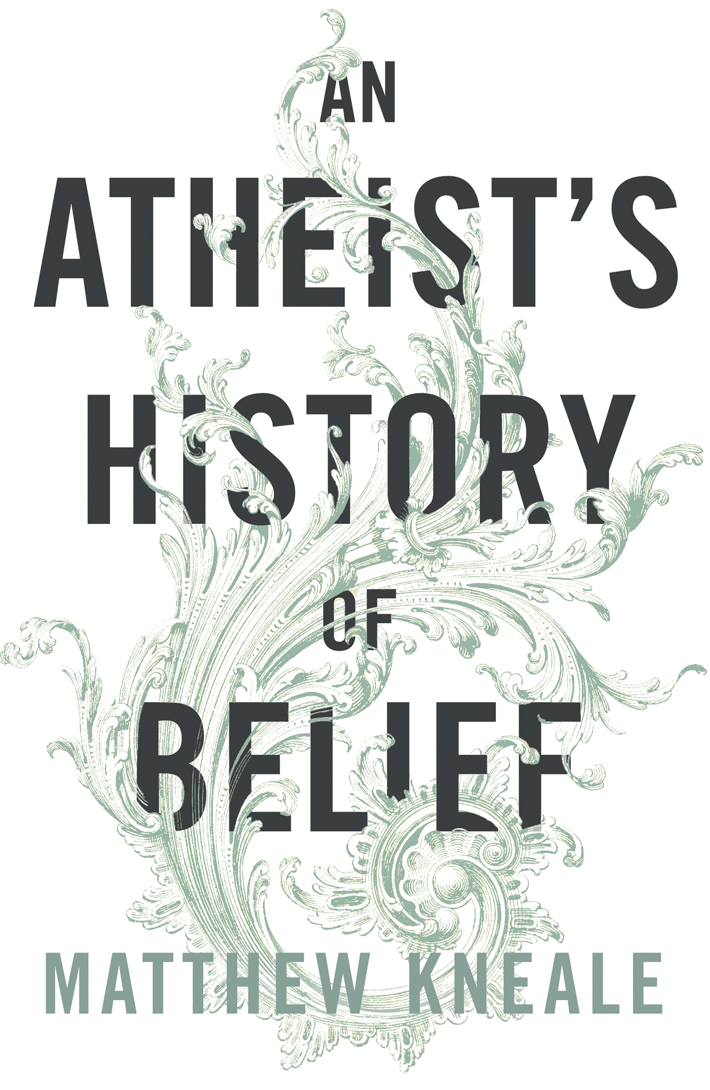 An Atheist's History of Belief Understanding Our Most Extraordinary Invention
