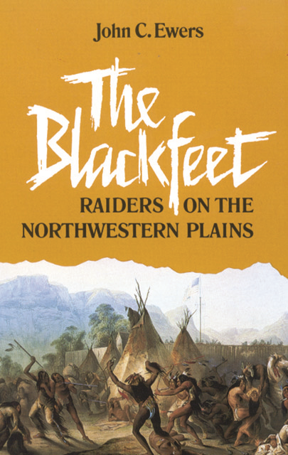 The Blackfeet: Raiders on the Northwestern Plains By: John C. Ewers