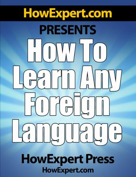 How To Learn Any Foreign Language: Your Step-By-Step Guide To Learning a Foreign Language Quickly, Easily, & Effectively By: HowExpert Press