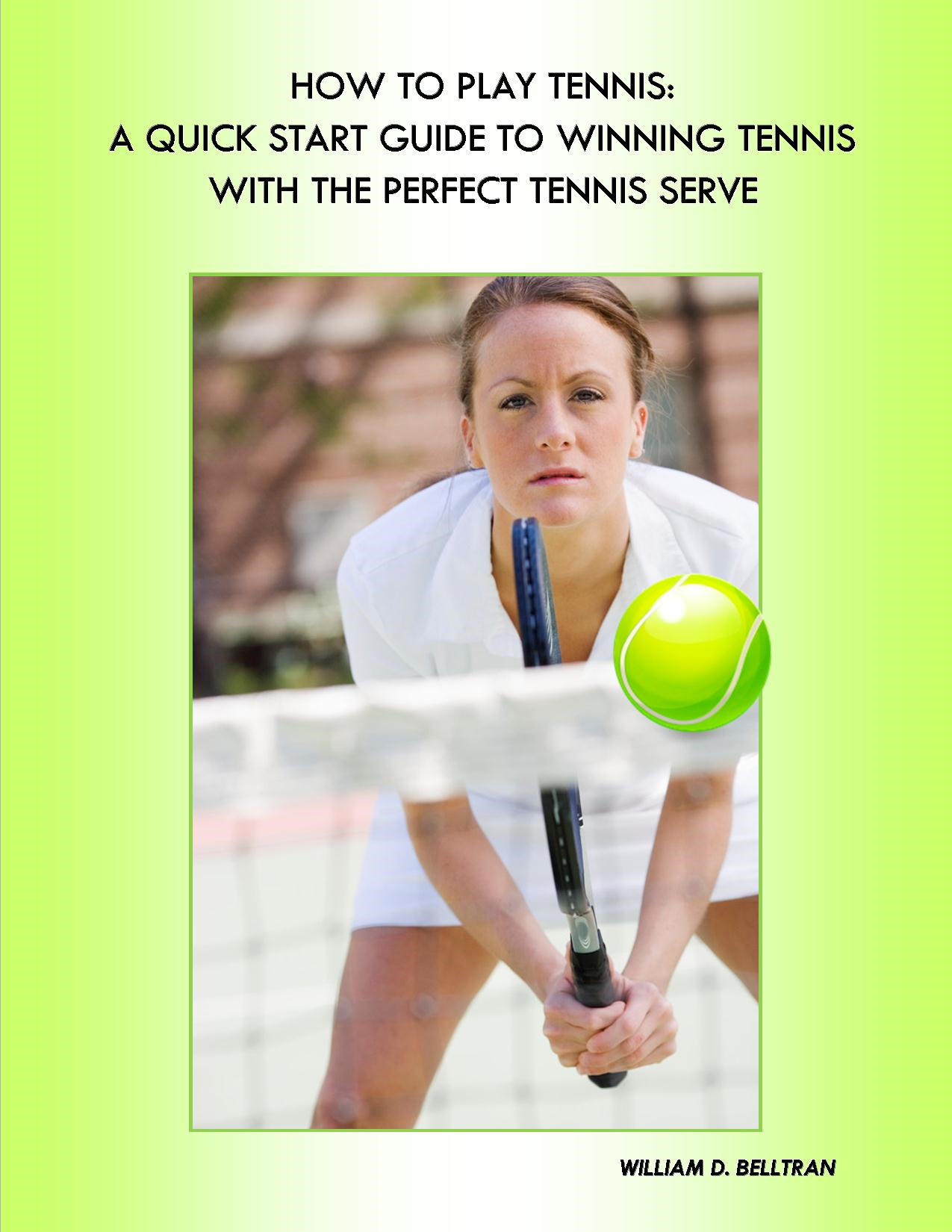 How to Play Tennis: Expert Tennis Tips & Tennis Lessons By: William D. Belltran