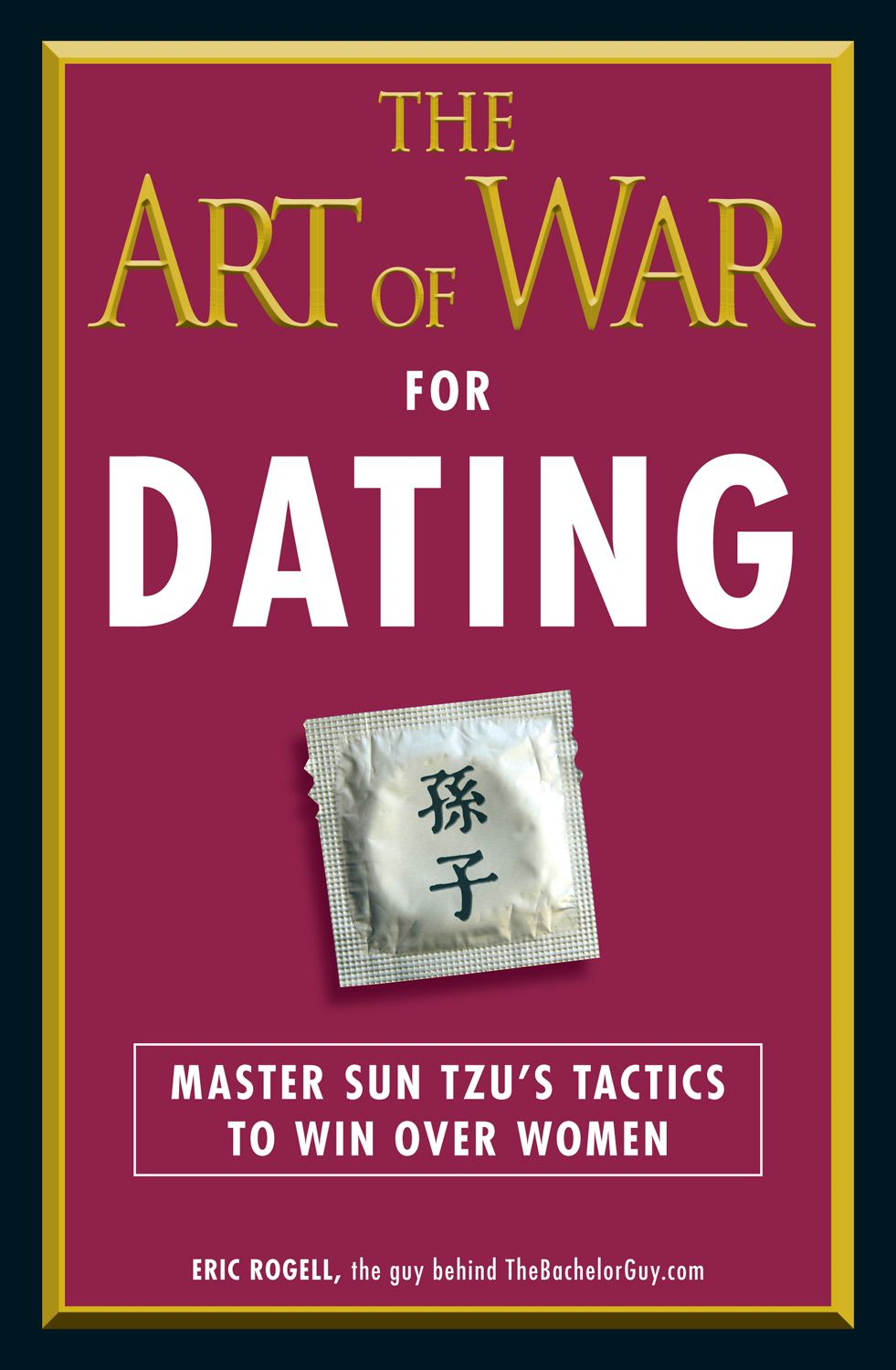 The Art of War for Dating: Master Sun Tzu's Tactics to Win Over Women By: Eric Rogell