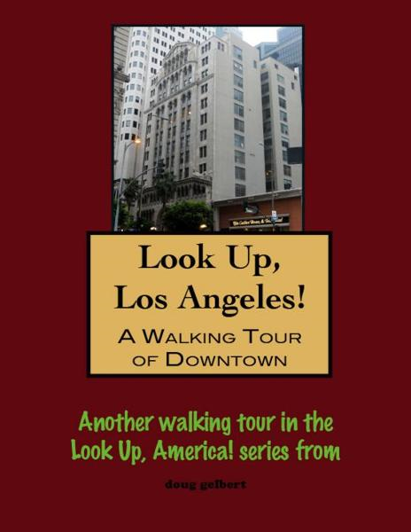 Look Up, Los Angeles! A Walking Tour of Downtown By: Doug Gelbert