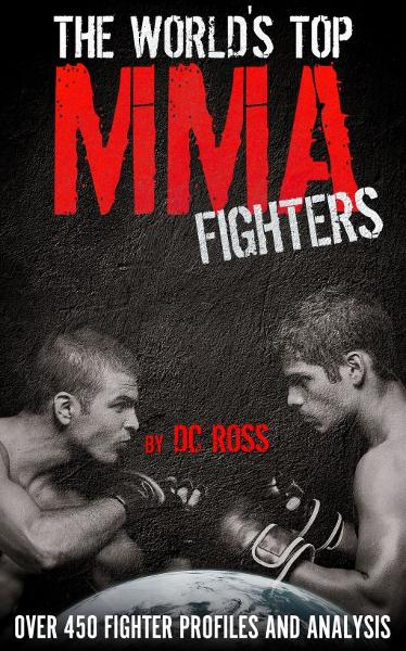 The World's Top MMA Fighters: Over 450 Fighter Profiles and Analysis By: DC Ross
