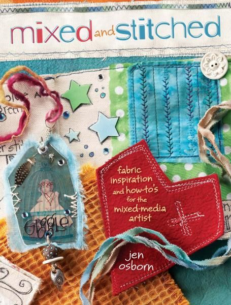 Mixed and Stitched: Fabric Inspiration & How-To's for the Mixed Media Artist By: Jen Osborn