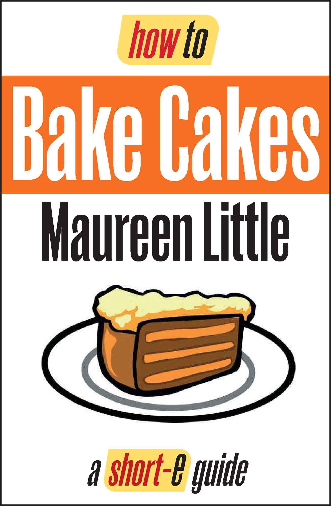 How To Bake Cakes (Short-e Guide) By: Maureen Little